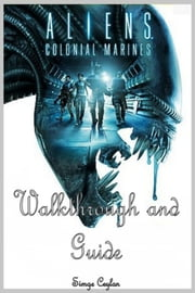 Aliens: Colonial Marines Walkthrough and Guide ebook by Simge Ceylan