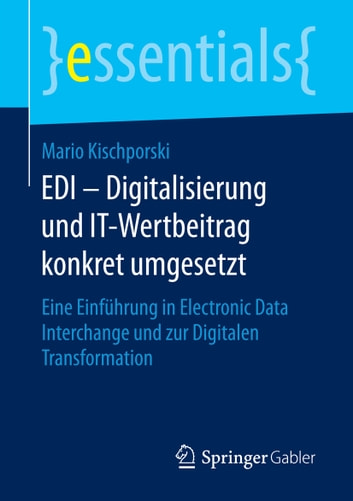 EDI – Digitalisierung und IT-Wertbeitrag konkret umgesetzt - Eine Einführung in Electronic Data Interchange und zur Digitalen Transformation ebook by Mario Kischporski