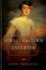 The Schoolmaster's Daughter: A Novel of the American Revolution ebook by John Smolens