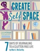 Create Self Space: 7 Days of Journaling to a Clutter-free Life ebook by Mari L. McCarthy