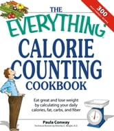 The Everything Calorie Counting Cookbook: Calculate your daily caloric intake--and fat, carbs, and daily fiber--with these 300 delicious recipes ebook by Paula Conway,Brierley E. Wright R.D.