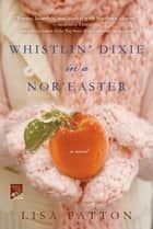 Whistlin' Dixie in a Nor'easter - A Novel 電子書 by Lisa Patton