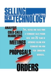 Selling New Technology - Tips, Tactics and Tales from a Technology Sales Person ebook by James T. Arrow