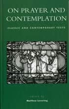 On Prayer and Contemplation - Classic and Contemporary Texts ebook by Matthew Levering