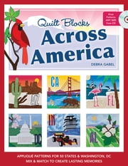 Quilt Blocks Across America - Applique Patterns for 50 States & Washington, D.C., Mix & Match to Create Lasting Memories ebook by Debra Gabel