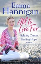 All To Live For - Fighting Cancer. Finding Hope. ebook by Emma Hannigan