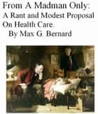 From A Madman Only: A Rant and Modest Proposal on Health Care ebook by Max G. Bernard
