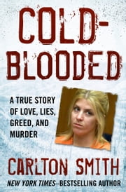 Cold-Blooded - A True Story of Love, Lies, Greed, and Murder ebook by Carlton Smith