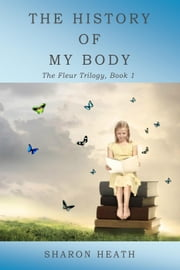 The History of My Body - The Fleur Trilogy, #1 ebook by Sharon Heath