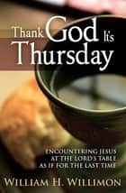 Thank God It's Thursday - Encountering Jesus at the Lord's Table As If for the Last Time ebook by William H. Willimon