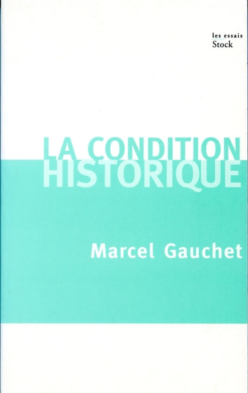 La condition historique ebook by Marcel Gauchet