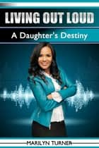 Living Out Loud: A Daughter's Destiny ebook by Marilyn Turner