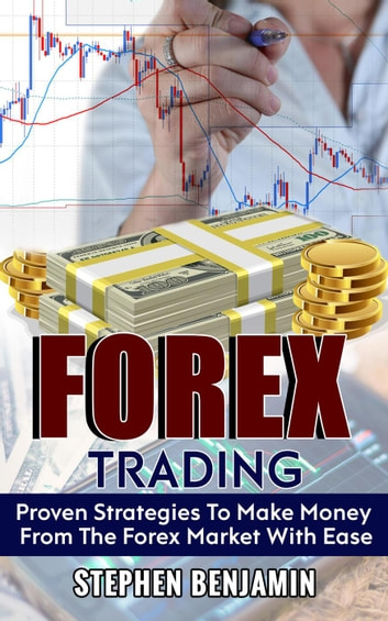 Forex Trading Proven Strategies To Make Money From The Market With Ease