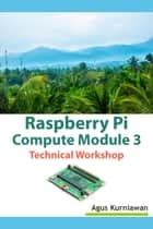 Raspberry Pi Compute Module 3 Technical Workshop ebook by Agus Kurniawan