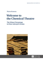 Welcome to the Chemical Theatre - The Urban Chronotope in Peter Ackroyd's Fiction ebook by Marta Komsta