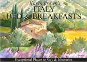 Italy Bed and Breakfasts - Exceptional Places to Stay & Itineraries ebook by Karen Brown,Clare Brown,Nicole Franchini