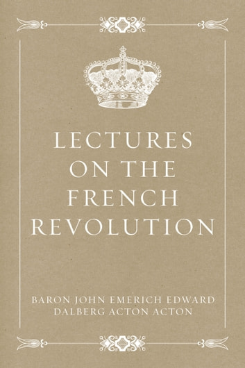 Lectures On The French Revolution Ebook By Baron John Emerich Edward