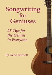 Songwriting for Geniuses - 25 Tips for the Genius in Everyone ebook by Gene Burnett