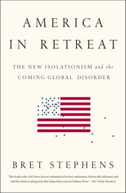 America in Retreat - The New Isolationism and the Coming Global Disorder ebook by Bret Stephens