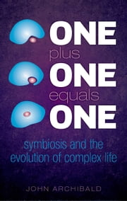 One Plus One Equals One: Symbiosis and the evolution of complex life ebook by John Archibald