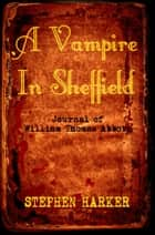 A Vampire In Sheffield: The Journal Of William Thomas Abbott ebook by Stephen Harker