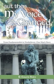 But Then My Voice Changed - From Fundamentalist to Nonbeliever: One Man's Story ebook by R. Eugene Bales