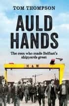 Auld Hands: The Story of the Men Who Made Belfast Shipyards Great ebook by Tom Thompson