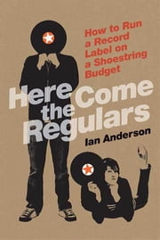 Here Come the Regulars - How to Run a Record Label on a Shoestring Budget ebook by Ian Anderson