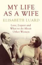 My Life as a Wife - Love, Liquor and What to Do About Other Women ebook by Ms Elisabeth Luard
