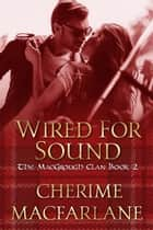 Wired For Sound - The MacGrough Clan, #2 ebook by Cherime MacFarlane
