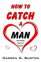 How To Catch A Man: And Keep Him For Good ebook by Darren G. Burton