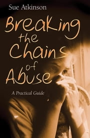 Breaking the Chains of Abuse - A Practical Guide ebook by Sue Atkinson