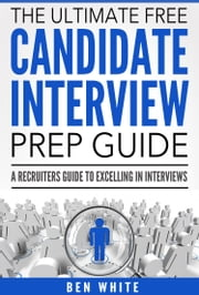 The Ultimate Free Candidate Interview Prep Guide ebook by Ben White