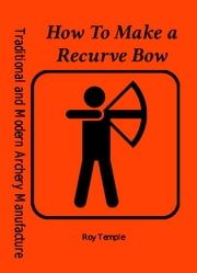 How To Make a Recurve Bow ebook by Roy Temple