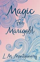 Magic for Marigold eBook by Lucy Maud Montgomery