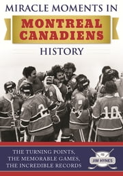 Miracle Moments in Montreal Canadiens History - The Turning Points, The Memorable Games, The Incredible Records ebook by Jim Hynes
