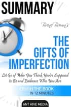 Brené Brown's The Gifts of Imperfection: Let Go of Who You Think You're Supposed to Be and Embrace Who You Are Summary ebook by Ant Hive Media