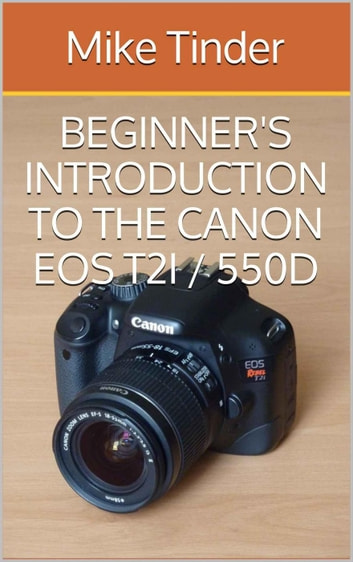 Beginner's Introduction to the Canon EOS Rebel T2i / 550D ebook by Mike Tinder