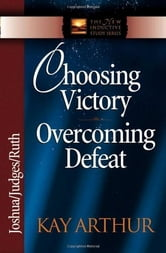 Choosing Victory, Overcoming Defeat ebook by Kay Arthur