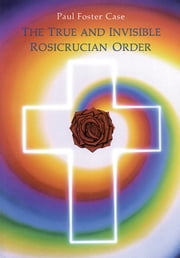 The True and Invisible Rosicrucian Order - An Interpretation of the Rosicrucian Allegory & An Explanation of the Ten Rosicrucian Grades ebook by Foster Case, Paul