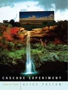 Cascade Experiment: Selected Poems ebook by Alice Fulton