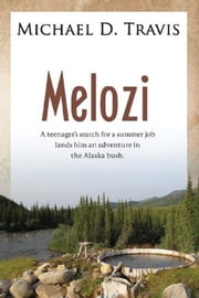 Melozi - A Teenager's Search for A Summer Job Lands Him An Adventure In The Alaska Bush ebook by Michael Travis