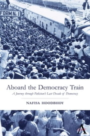 Aboard the Democracy Train - A Journey through Pakistan's Last Decade of Democracy ebook by Nafisa Hoodbhoy