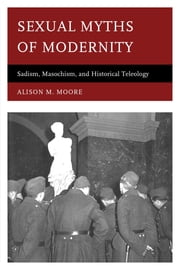 Sexual Myths of Modernity - Sadism, Masochism, and Historical Teleology ebook by Alison M. Moore