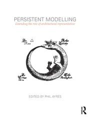 Persistent Modelling - Extending the Role of Architectural Representation ebook by