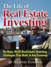 The Life of Real Estate Investing: No Hype, No BS Real Estate Investing Strategies That Work In Any Economy ebook by Antonio Edwards