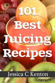 101 Best Juicing Recipes and More ebook by Jessica Canton