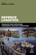Defence Logistics - Enabling and Sustaining Successful Military Operations ebook by Jeremy Smith