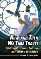 Now and Then We Time Travel - Visiting Pasts and Futures in Film and Television ebook by Fraser A. Sherman