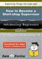 How to Become a Shell-shop Supervisor ebook by Manie Eller